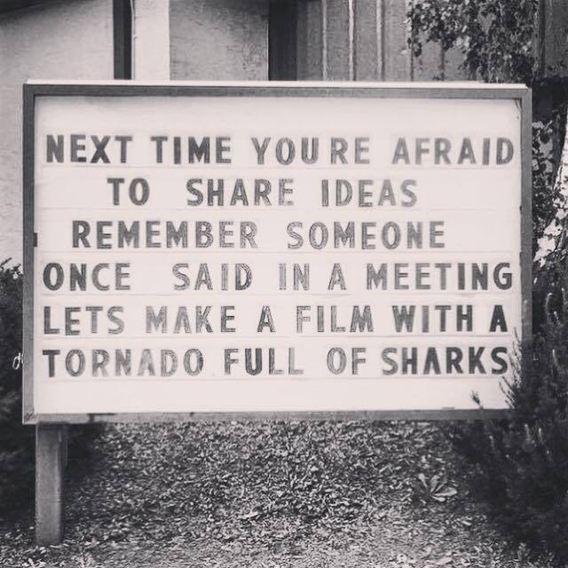 Next time you're afraid to share your ideas, remember someone once said in a meeting, Let's make a film with a tornado full of sharks.
